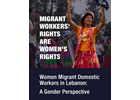 Migrant Workers' Rights and Women's Rights – Women Migrant Domestic Workers in Lebanon: A Gender Perspective