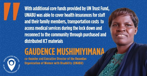 """With additional core funds provided by UN Trust Fund, UNABU was able to cover health insurances for staff and their family members, transportation costs  to access medical services during the lock down and reconnect to the community through purchased and distributed ICT materials. We were able to distribute food and hygienic supplies, including  pads, soaps and face mask, to the  girls and women with disabilities which contributed to rebuilding their hope during the pandemic."", said Gaudence Mushimiyimana, co-founder and Executive Director of the Rwandan Organization of Women with Disability (UNABU)"