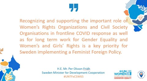 """Recognizing and supporting the important role of Women's Rights Organizations and Civil Society Organisations in frontline Covid response as well as for long term work for Gender Equality and Women's and Girls' Rights is a key priority for Sweden implementing a Feminist Foreign Policy"" H.E. Mr. Per Olsson Fridh, Sweden Minister for Development Cooperation"